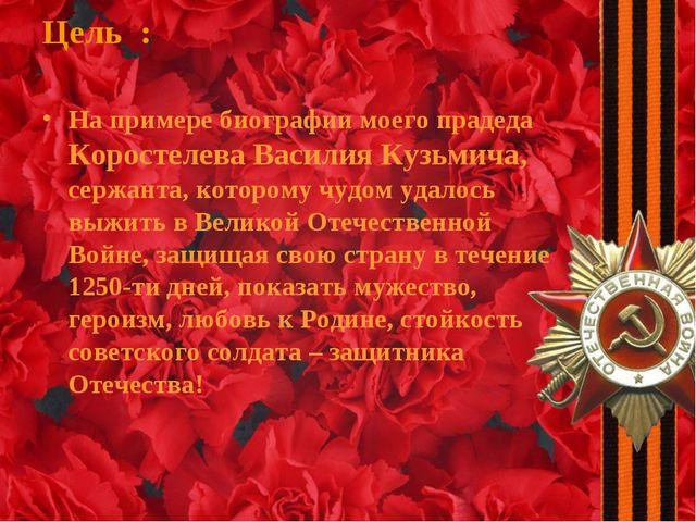 Цель : На примере биографии моего прадеда Коростелева Василия Кузьмича, сержа...