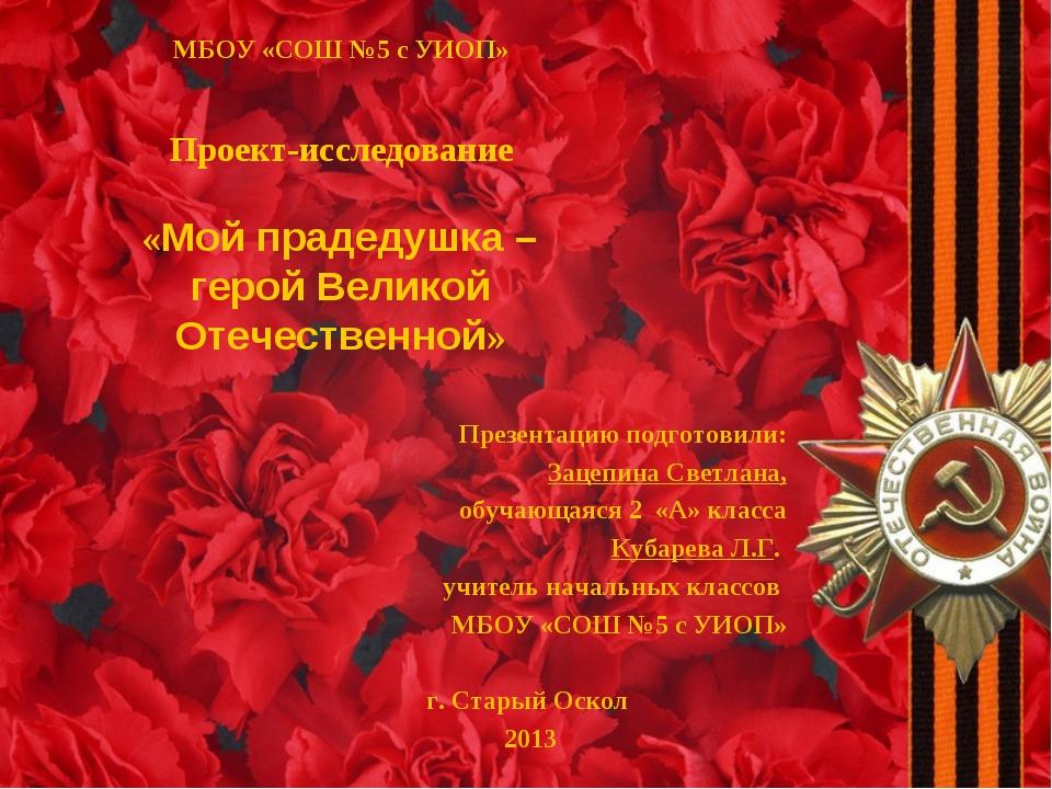МБОУ «СОШ №5 с УИОП» Проект-исследование «Мой прадедушка – герой Великой Оте...