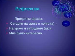 Рефлексия Продолжи фразы: Сегодня на уроке я понял(а)… На уроке я затруднял