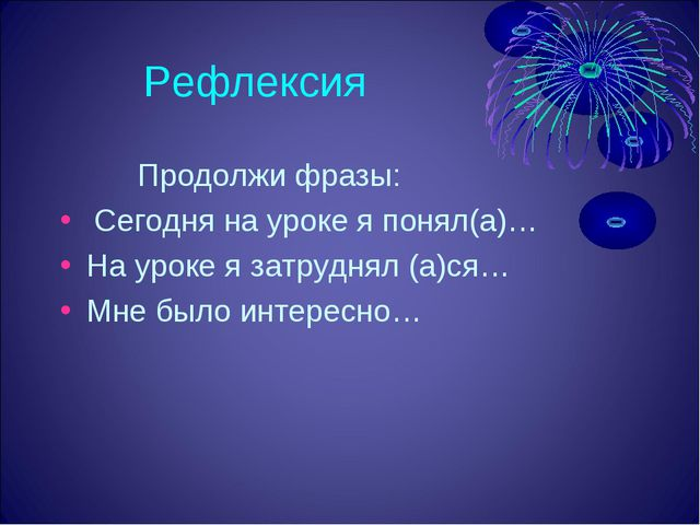 Рефлексия Продолжи фразы: Сегодня на уроке я понял(а)… На уроке я затруднял...