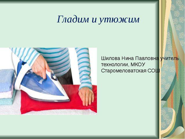 Гладим и утюжим Шилова Нина Павловна учитель технологии, МКОУ Старомеловатска...