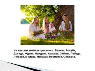 Из женских имён встречались: Беляна, Голуба, Досада, Ждана, Неждана, Красава,