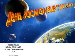 Классный час – презентация МБОУ СОШ №17 кл. рук. Семенчатенко Л.А. апрель 201
