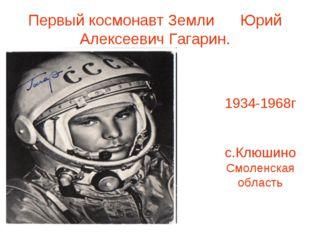 Первый космонавт Земли Юрий Алексеевич Гагарин. 1934-1968г с.Клюшино Смоленск