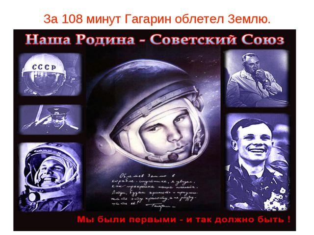 За 108 минут Гагарин облетел Землю.
