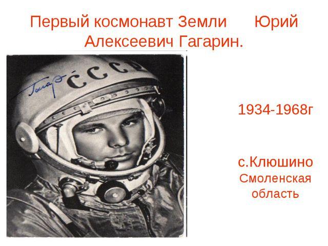 Первый космонавт Земли Юрий Алексеевич Гагарин. 1934-1968г с.Клюшино Смоленск...