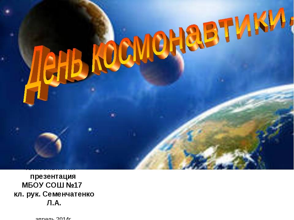 Классный час – презентация МБОУ СОШ №17 кл. рук. Семенчатенко Л.А. апрель 201...