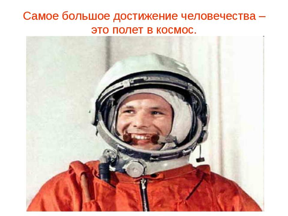 Самое большое достижение человечества – это полет в космос.