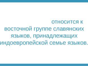 Ру́сский язы́к относится к восточной группе славянских языков, принадлежащих