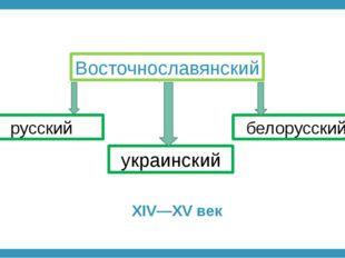 Восточнославянский русский украинский белорусский XIV—XV век