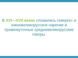 В XVI—XVII веках сложились северно- и южновеликорусское наречие и промежуточн