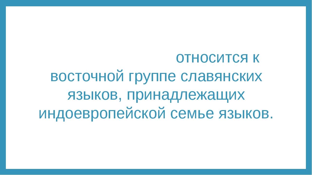 Ру́сский язы́к относится к восточной группе славянских языков, принадлежащих...