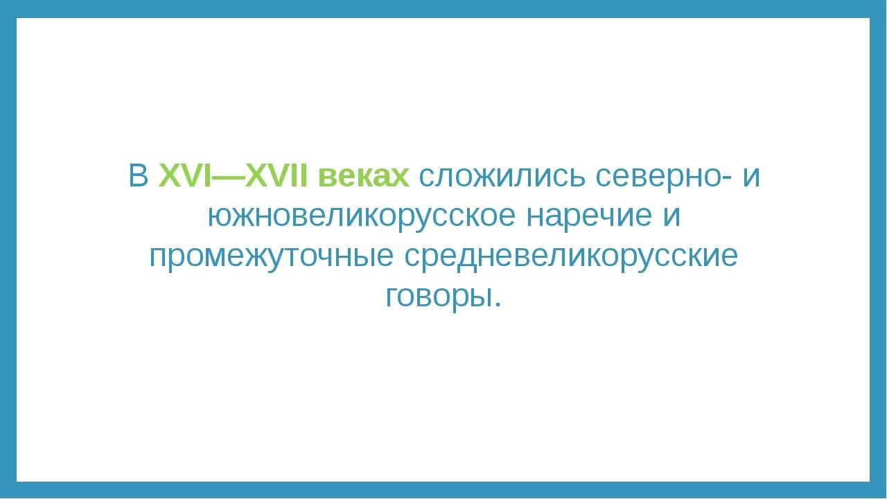 В XVI—XVII веках сложились северно- и южновеликорусское наречие и промежуточн...