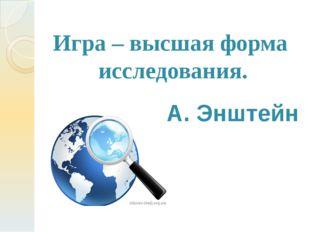 Игра – высшая форма исследования. А. Энштейн