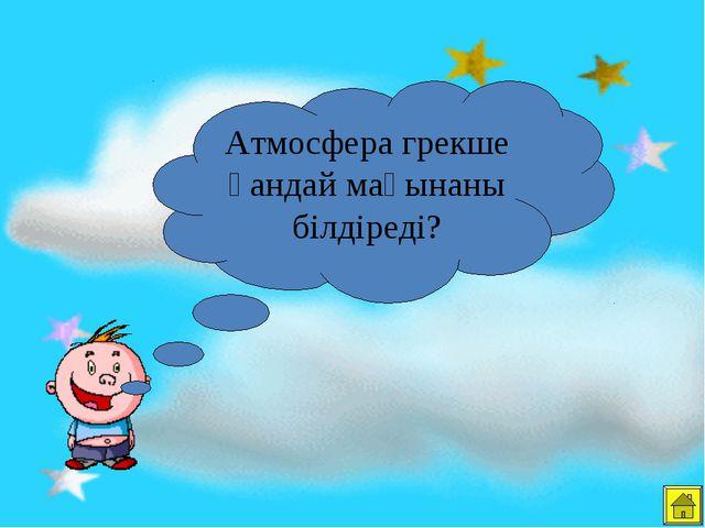 Атмосфера грекше қандай мағынаны білдіреді?