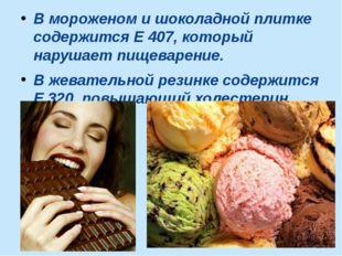 В мороженом и шоколадной плитке содержится Е 407, который нарушает пищеварени