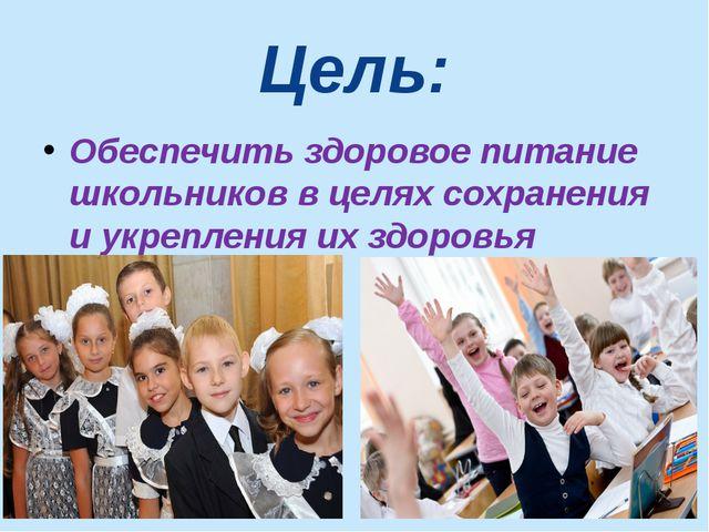 Цель: Обеспечить здоровое питание школьников в целях сохранения и укрепления...