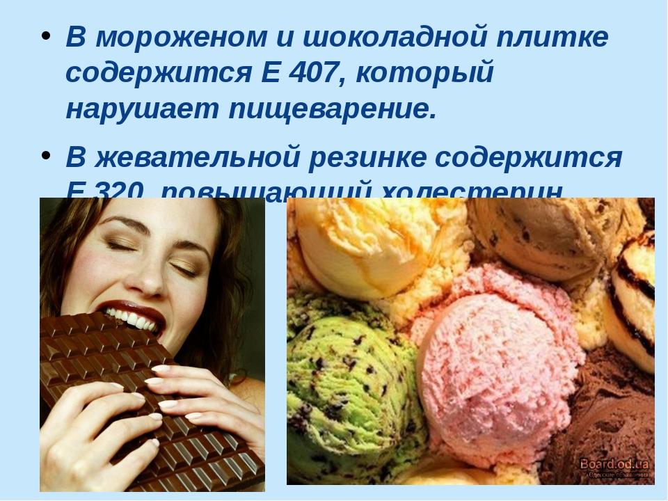 В мороженом и шоколадной плитке содержится Е 407, который нарушает пищеварени...