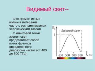 Видимый свет-- электромагнитные волны в интервале частот, воспринимаемых чело