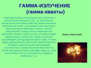 ГАММА-ИЗЛУЧЕНИЕ (гамма-кванты) – коротковолновое электромагнитное излучение с