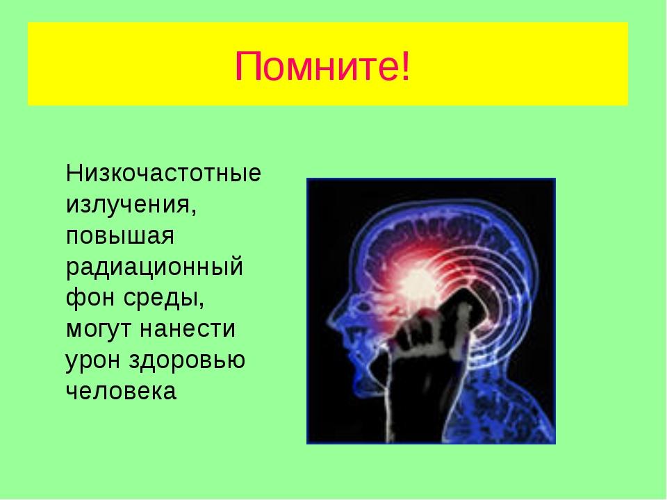 Помните! Низкочастотные излучения, повышая радиационный фон среды, могут нане...