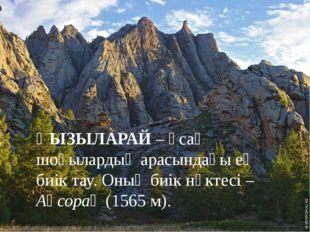 ҚЫЗЫЛАРАЙ – ұсақ шоқылардың арасындағы ең биік тау. Оның биік нүктесі – Ақсо