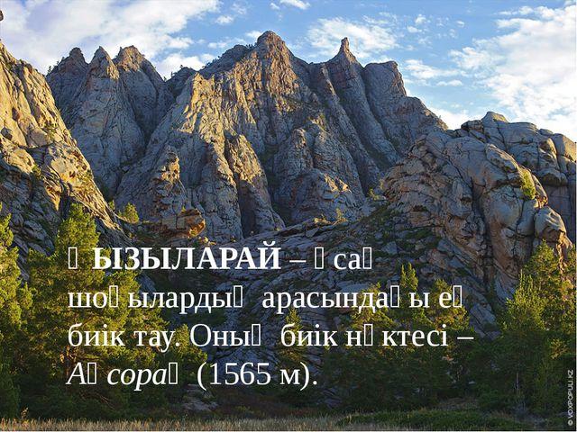 ҚЫЗЫЛАРАЙ – ұсақ шоқылардың арасындағы ең биік тау. Оның биік нүктесі – Ақсо...