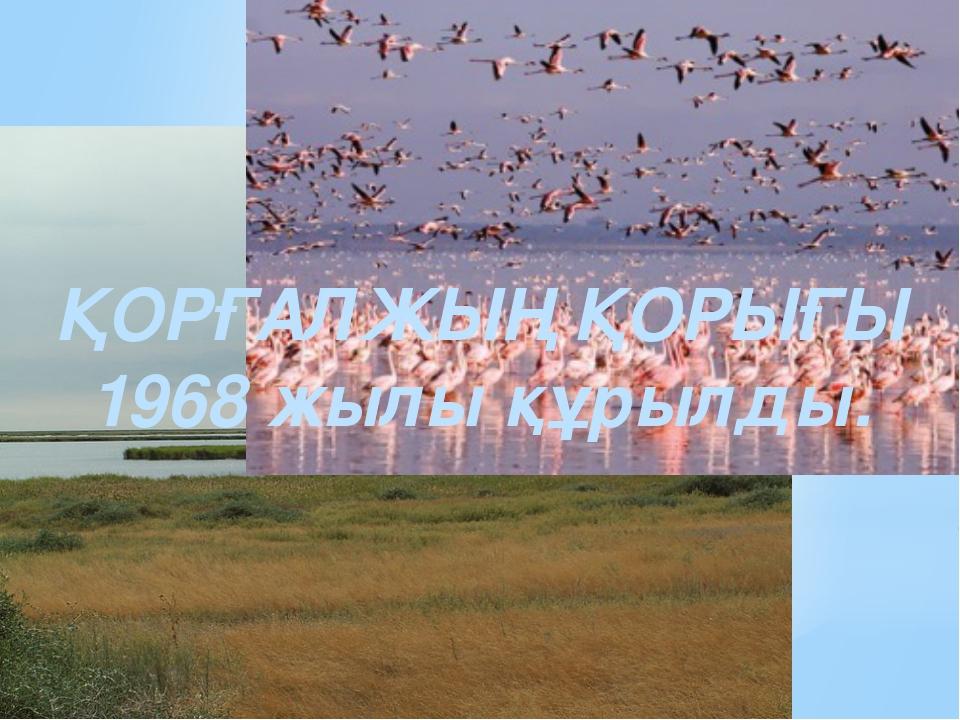 ҚОРҒАЛЖЫҢ ҚОРЫҒЫ 1968 жылы құрылды.