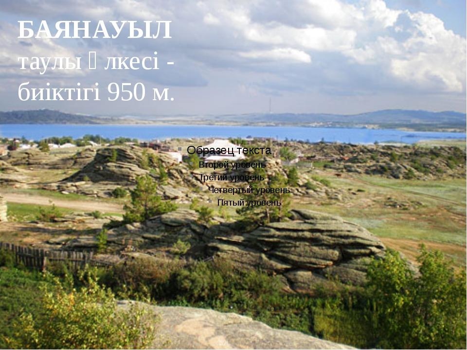 БАЯНАУЫЛ таулы өлкесі - биіктігі 950 м.
