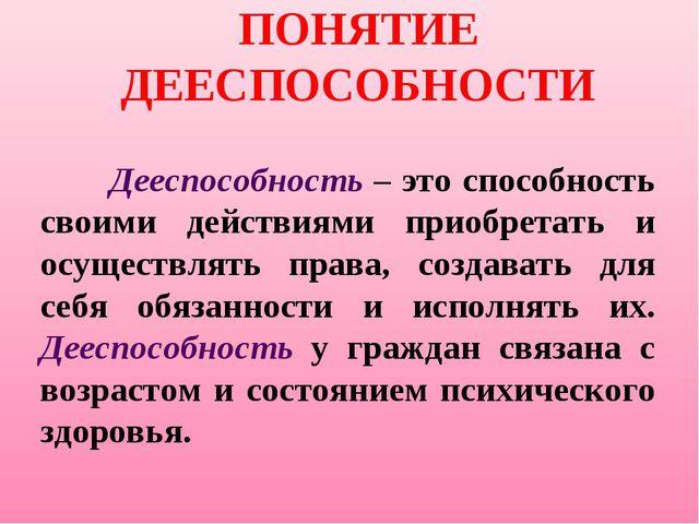 ПОНЯТИЕ ДЕЕСПОСОБНОСТИ Дееспособность – это способность своими действиями пр...