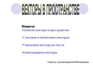 Вопросы: Понятие вектора в пространстве Сложение и вычитание векторов Умножен