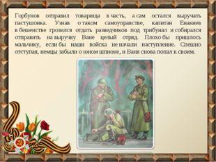 Горбунов отправил товарища вчасть, асам остался выручать пастушонка. Узнав