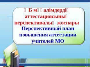 ӘБ мұғалімдердің аттестациясының перспективалық жоспары Перспективный план по