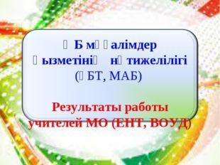 ӘБ мұғалімдер қызметінің нәтижелілігі (ҰБТ, МАБ) Результаты работы учителей М