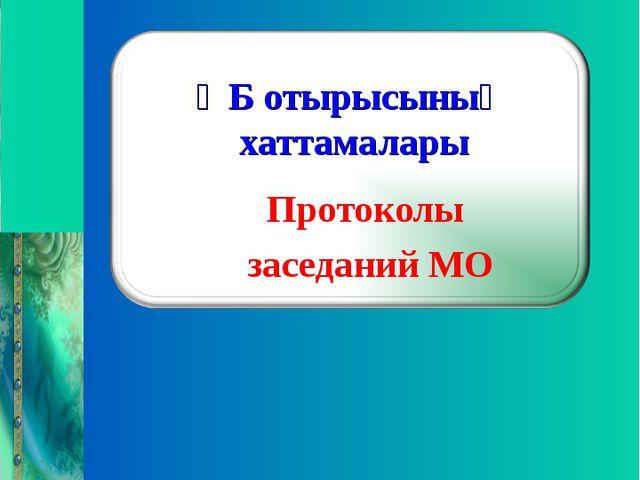 ӘБ отырысының хаттамалары Протоколы заседаний МО