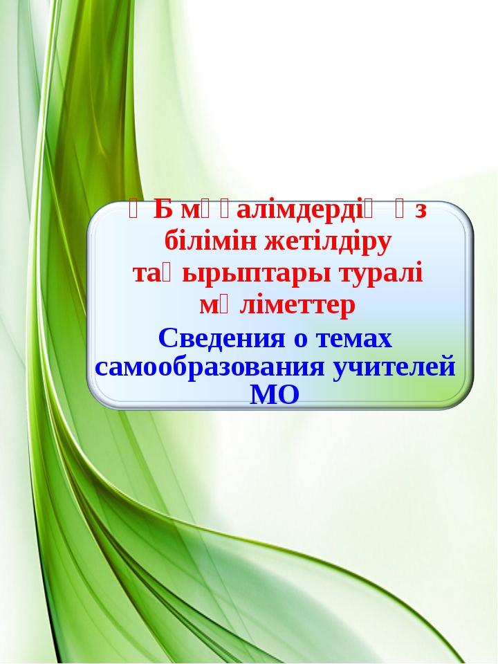 ӘБ мұғалімдердің өз білімін жетілдіру тақырыптары туралі мәліметтер Сведения...