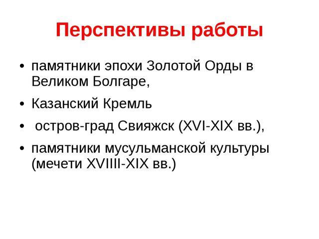 Перспективы работы памятники эпохи Золотой Орды в Великом Болгаре, Казанский...