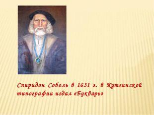 Спиридон Соболь в 1631 г. в Кутеинской типографии издал «Букварь»