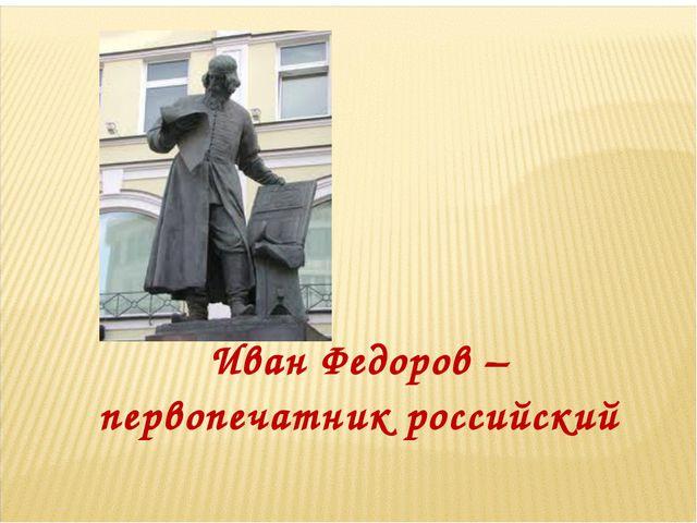 Иван Федоров – первопечатник российский