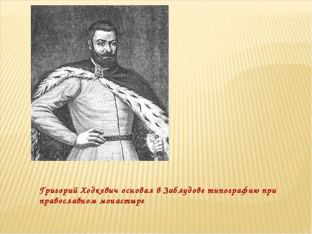 Григорий Ходкевич основал в Заблудове типографию при православном монастыре