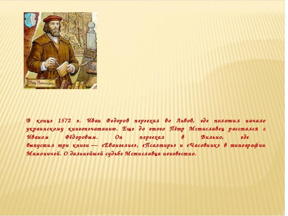 В конце 1572 г. Иван Федоров переехал во Львов, где положил начало украинском...
