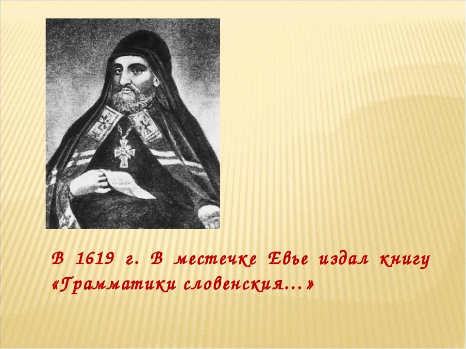 В 1619 г. В местечке Евье издал книгу «Грамматики словенския…»