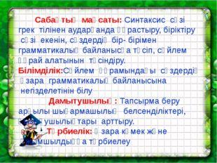 Сабақтың мақсаты: Синтаксис сөзі  грек тілінен аударғанда құрастыру, бірі