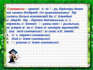 Синтаксис – гректің сөзі: құру, біріктіру деген мағынаны білдіреді. Ол грамм