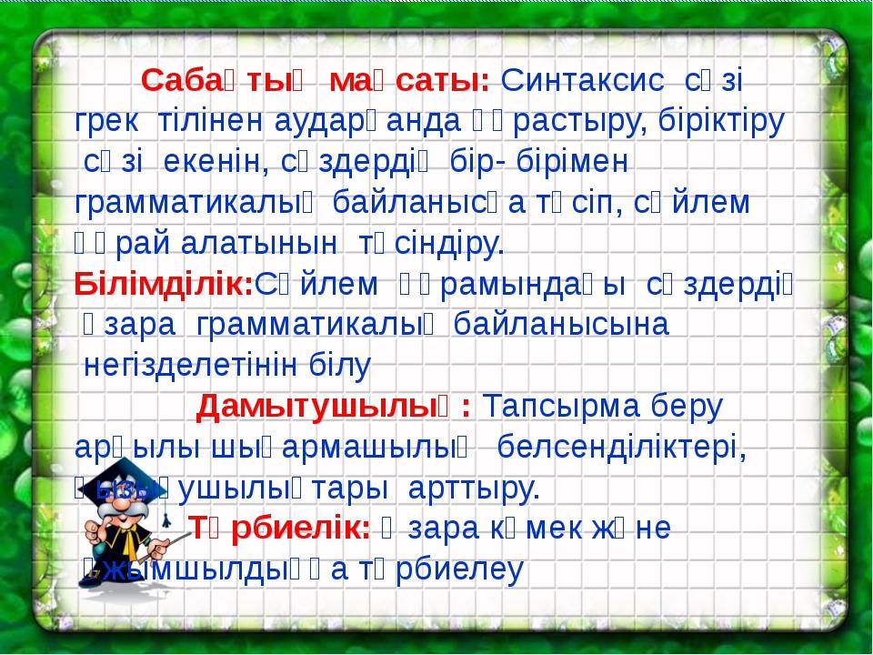 Сабақтың мақсаты: Синтаксис сөзі  грек тілінен аударғанда құрастыру, бірі...