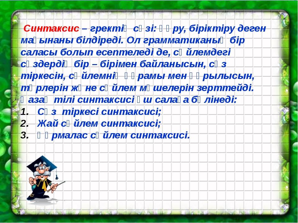 Синтаксис – гректің сөзі: құру, біріктіру деген мағынаны білдіреді. Ол грамм...