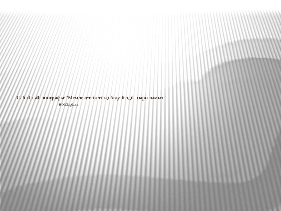 """Сабақтың эпиграфы:""""Мемлекеттік тілді білу-біздің парызымыз"""" Н.НаЗарбаев"""