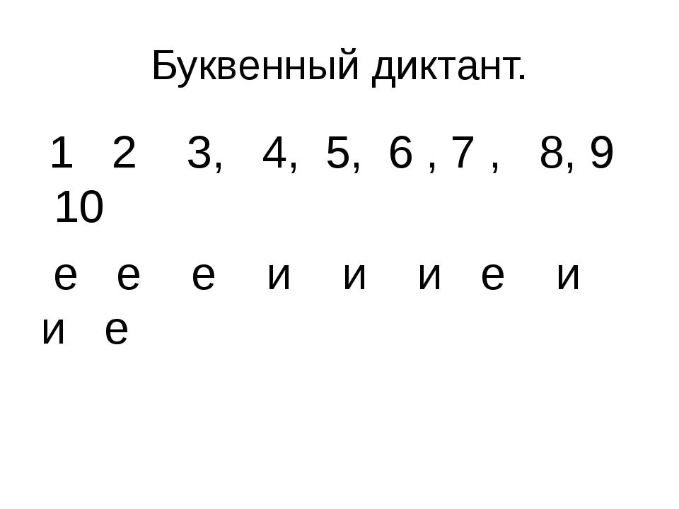 Буквенный диктант. 1 2 3, 4, 5, 6 , 7 , 8, 9 10 е е е и и и е и и е