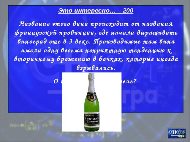Это интересно… – 200 Название этого вина происходит от названия французской п...