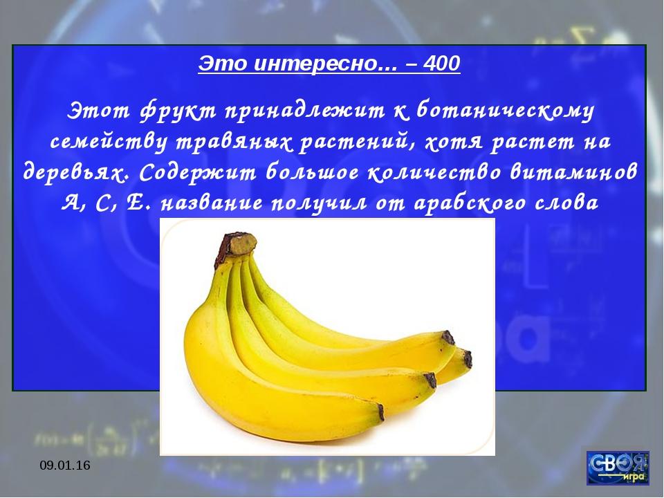 * Это интересно… – 400 Этот фрукт принадлежит к ботаническому семейству травя...